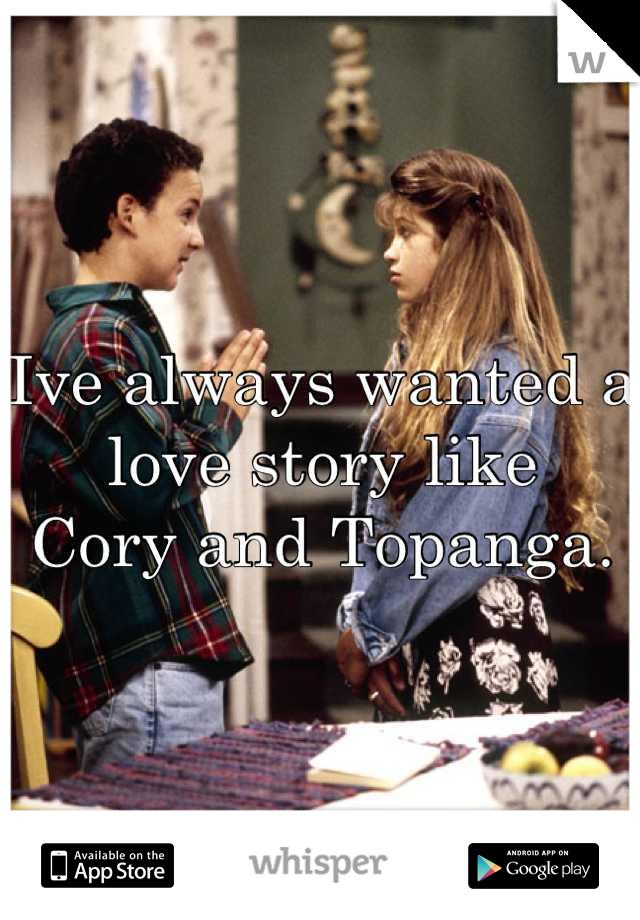 Ive always wanted a love story like  Cory and Topanga.