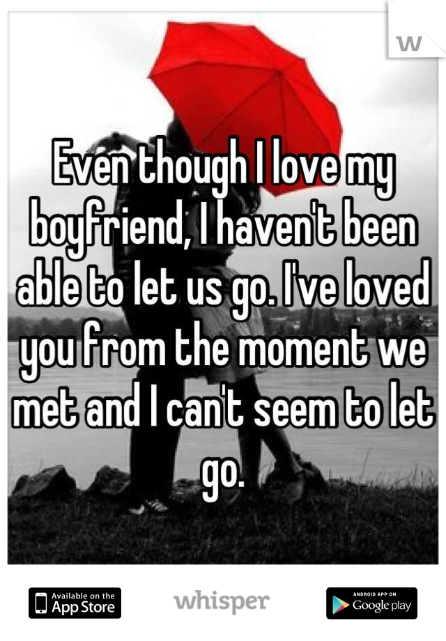Even though I love my boyfriend, I haven't been able to let us go. I've loved you from the moment we met and I can't seem to let go.
