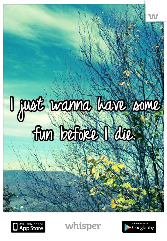 I just wanna have some fun before I die.
