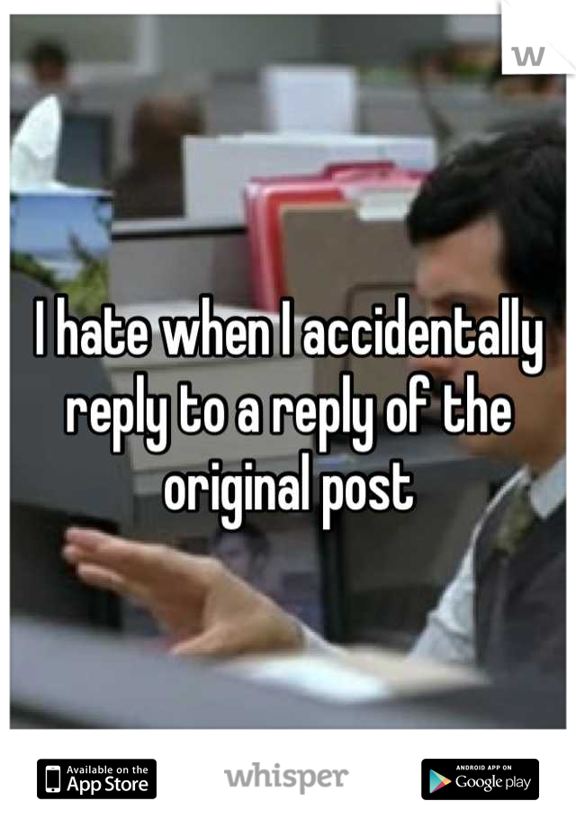 I hate when I accidentally reply to a reply of the original post