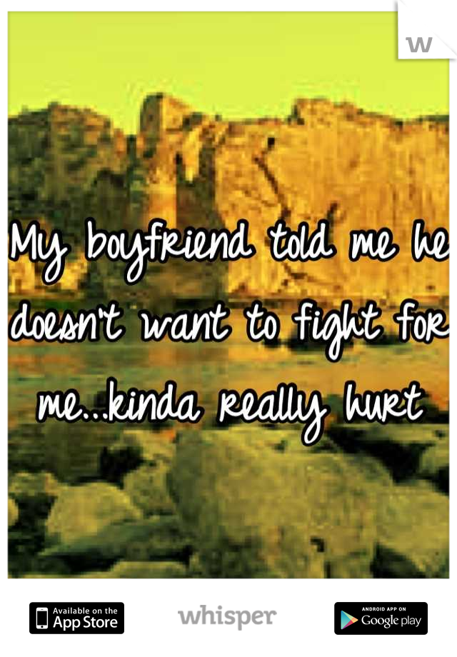 My boyfriend told me he doesn't want to fight for me...kinda really hurt