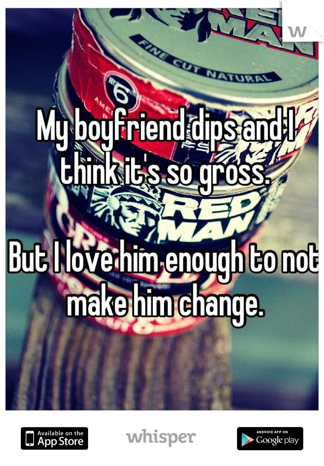 My boyfriend dips and I think it's so gross.   But I love him enough to not make him change.