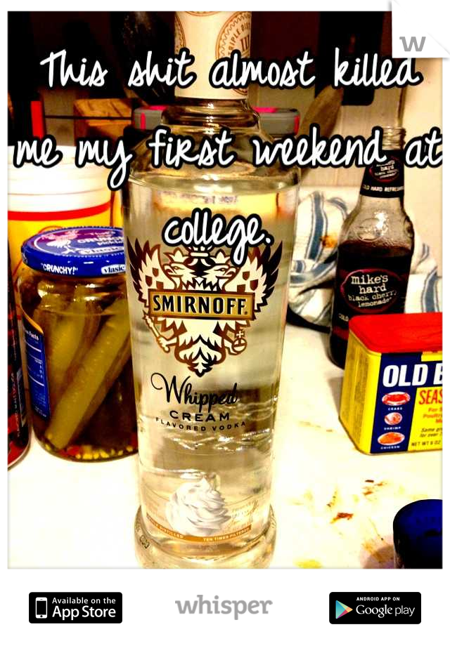 This shit almost killed me my first weekend at college.