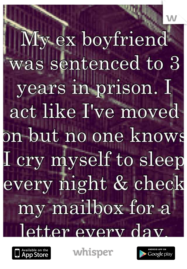 My ex boyfriend was sentenced to 3 years in prison. I act like I've moved on but no one knows I cry myself to sleep every night & check my mailbox for a letter every day.