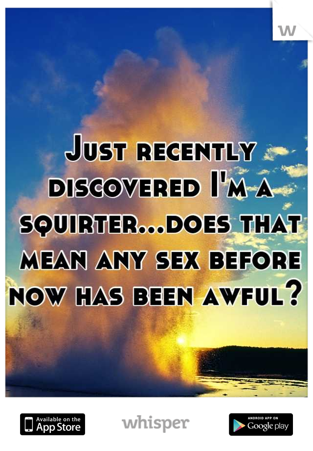 Just recently discovered I'm a squirter...does that mean any sex before now has been awful?