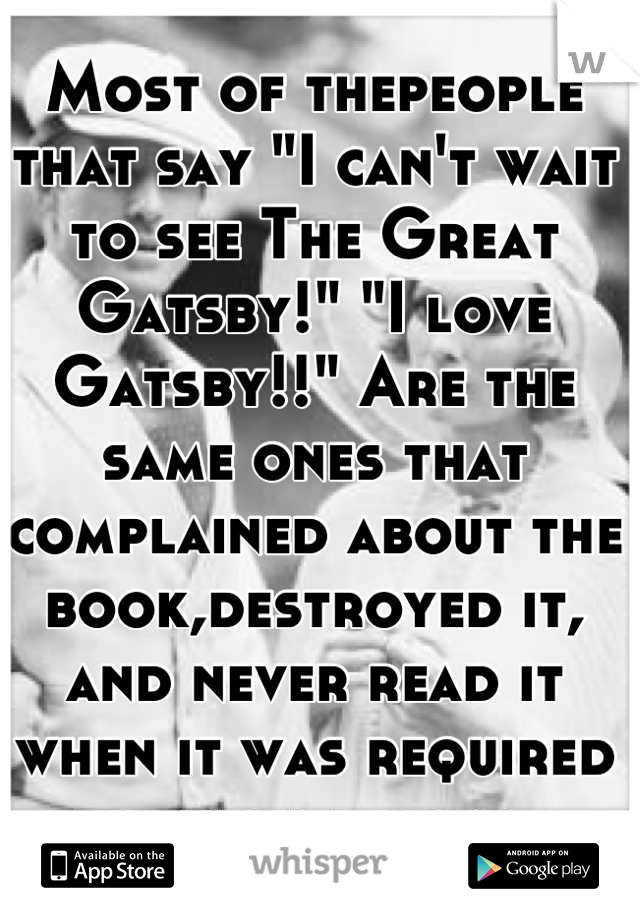 """Most of thepeople that say """"I can't wait to see The Great Gatsby!"""" """"I love Gatsby!!"""" Are the same ones that complained about the book,destroyed it, and never read it when it was required in high school"""