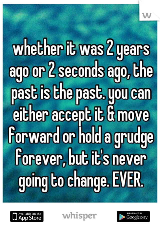 whether it was 2 years ago or 2 seconds ago, the past is the past. you can either accept it & move forward or hold a grudge forever, but it's never going to change. EVER.