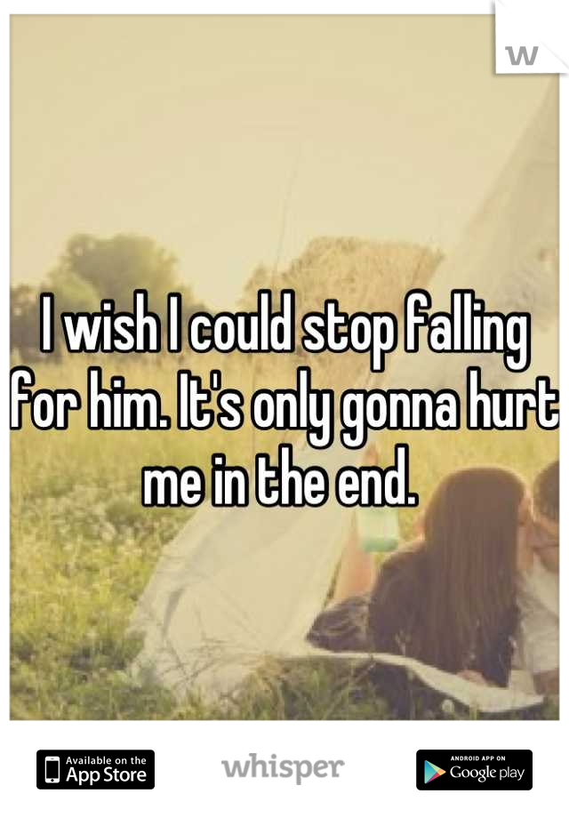 I wish I could stop falling for him. It's only gonna hurt me in the end.
