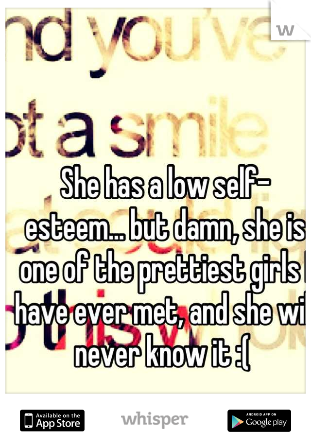 She has a low self-esteem... but damn, she is one of the prettiest girls I have ever met, and she will never know it :(