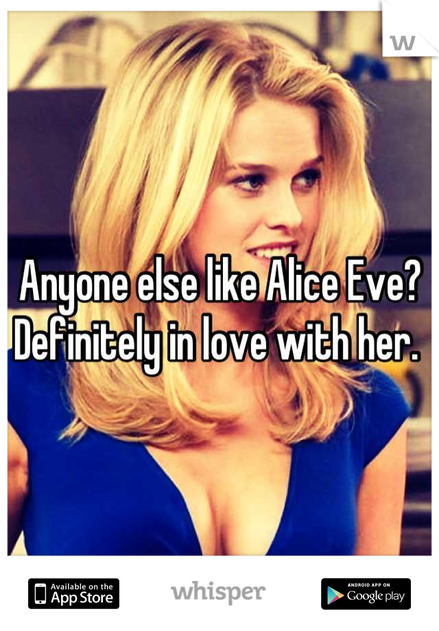 Anyone else like Alice Eve? Definitely in love with her.