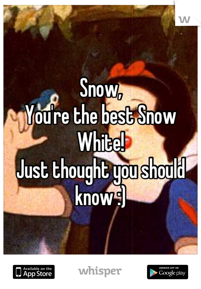 Snow, You're the best Snow White! Just thought you should know :)