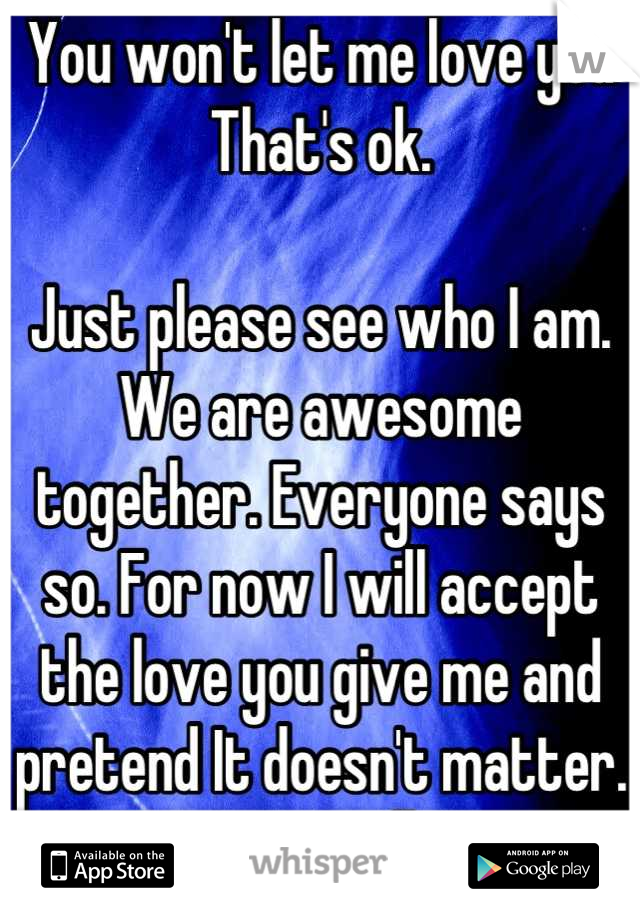 You won't let me love you  That's ok.  Just please see who I am. We are awesome together. Everyone says so. For now I will accept the love you give me and pretend It doesn't matter. Soon you will see