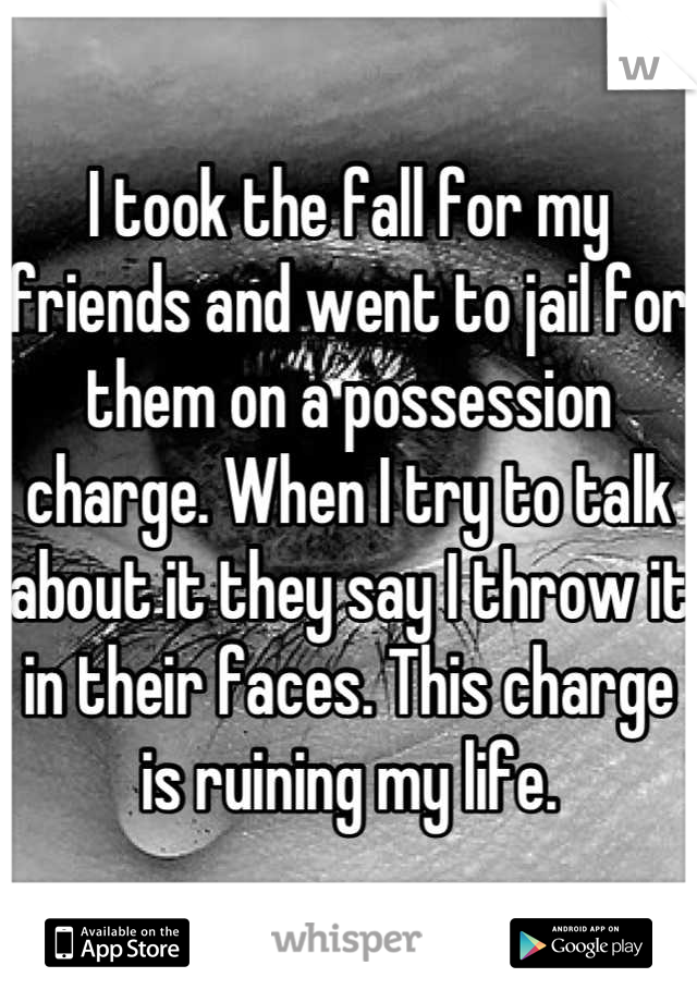 I took the fall for my friends and went to jail for them on a possession charge. When I try to talk about it they say I throw it in their faces. This charge is ruining my life.