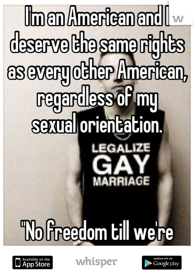 "I'm an American and I deserve the same rights as every other American, regardless of my  sexual orientation.     ""No freedom till we're equal"""