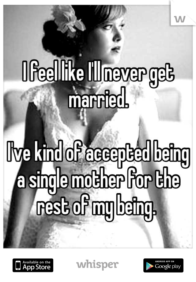 I feel like I'll never get married.   I've kind of accepted being a single mother for the rest of my being.
