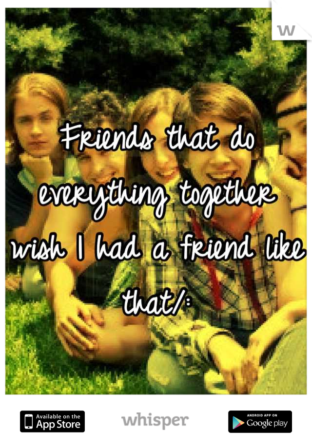 Friends that do everything together wish I had a friend like that/: