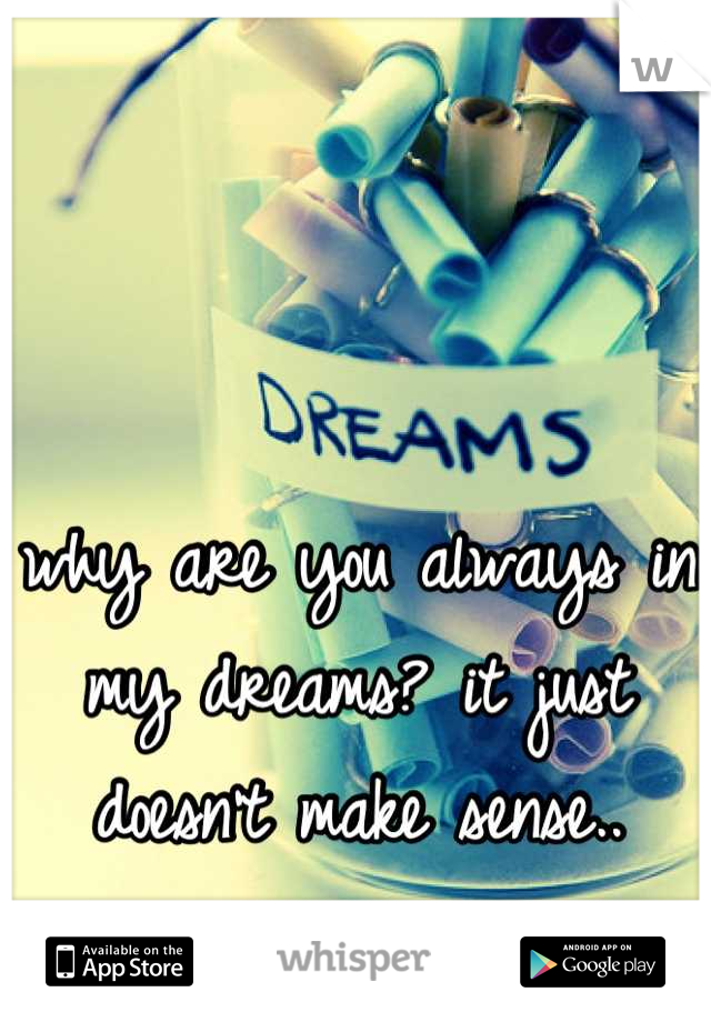 why are you always in my dreams? it just doesn't make sense..