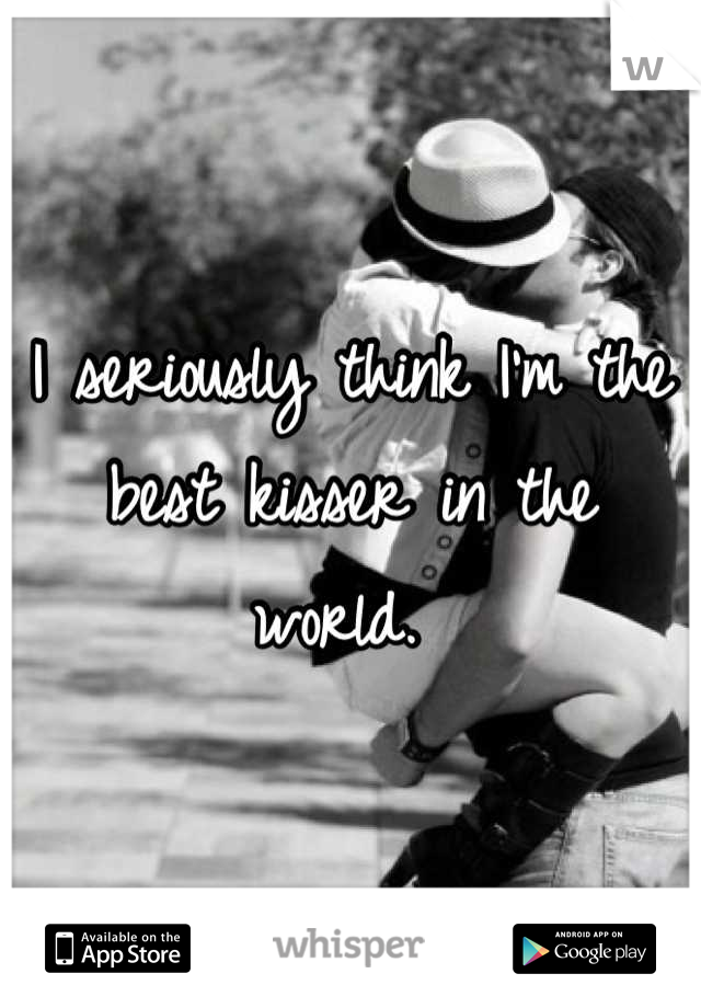 I seriously think I'm the best kisser in the world.