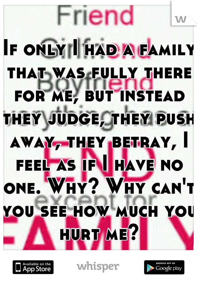 If only I had a family that was fully there for me, but instead they judge, they push away, they betray, I feel as if I have no one. Why? Why can't you see how much you hurt me?