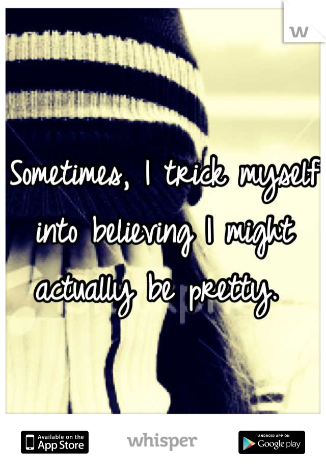 Sometimes, I trick myself into believing I might actually be pretty.