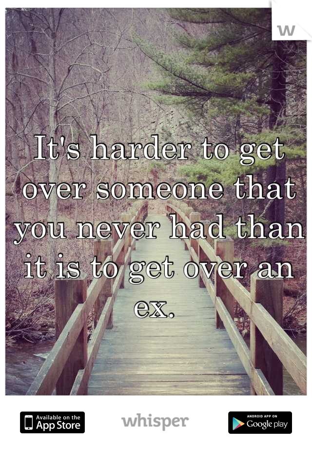 It's harder to get over someone that you never had than it is to get over an ex.