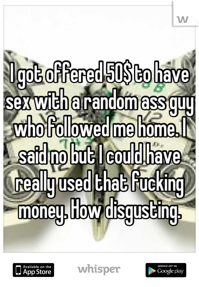 I got offered 50$ to have sex with a random ass guy who followed me home. I said no but I could have really used that fucking money. How disgusting.