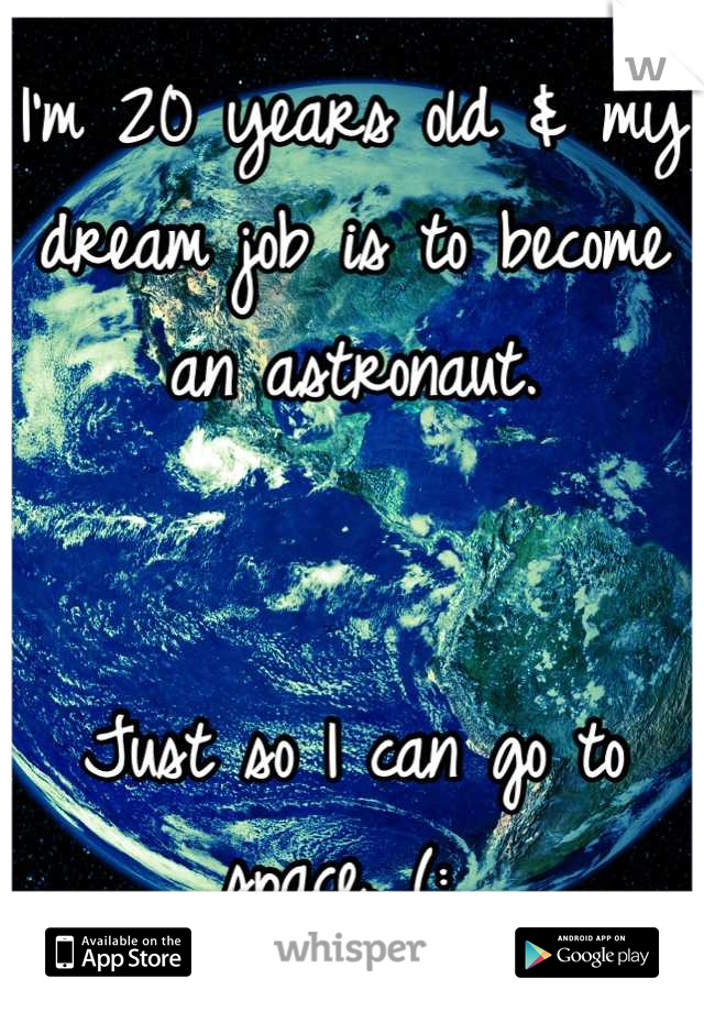 I'm 20 years old & my dream job is to become an astronaut.    Just so I can go to space. (: