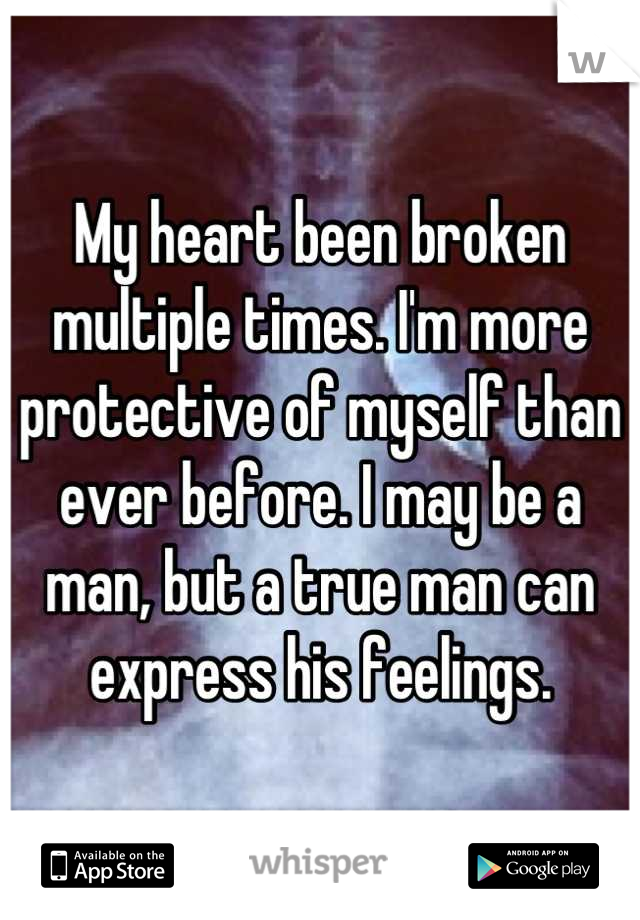 My heart been broken multiple times. I'm more protective of myself than ever before. I may be a man, but a true man can express his feelings.