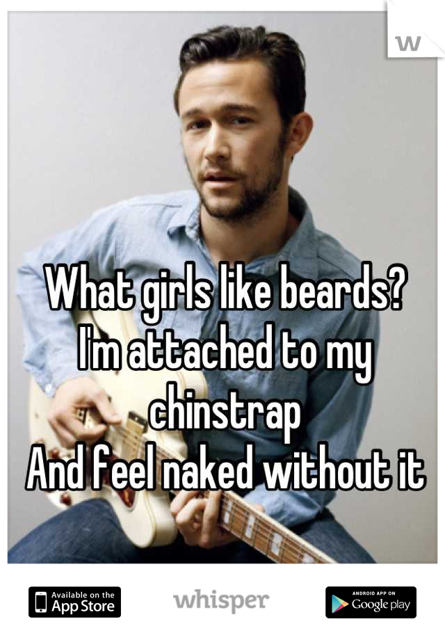 What girls like beards? I'm attached to my chinstrap And feel naked without it