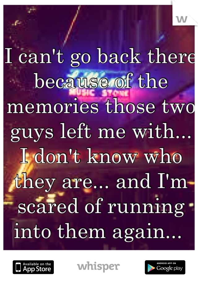 I can't go back there because of the memories those two guys left me with... I don't know who they are... and I'm scared of running into them again...