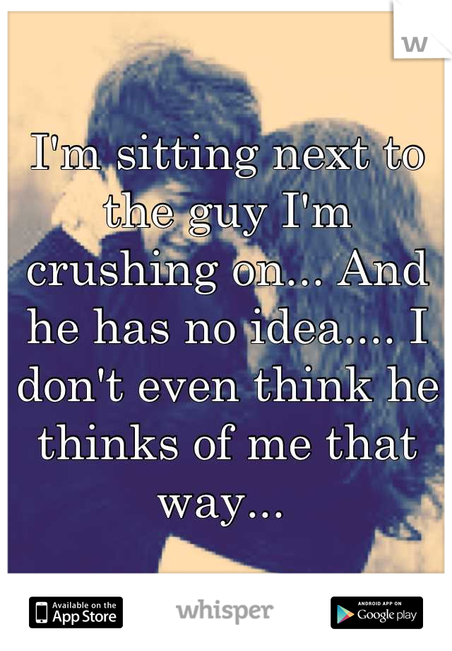 I'm sitting next to the guy I'm crushing on... And he has no idea.... I don't even think he thinks of me that way...