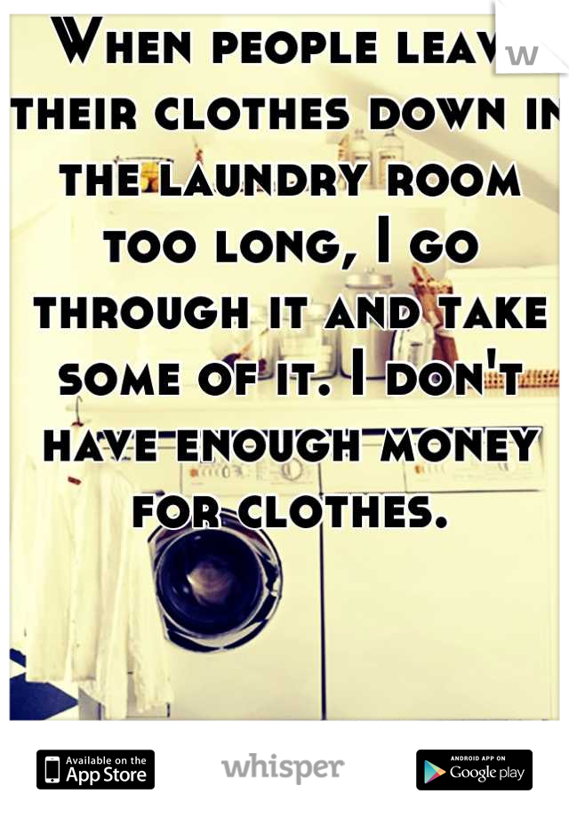 When people leave their clothes down in the laundry room too long, I go through it and take some of it. I don't have enough money for clothes.