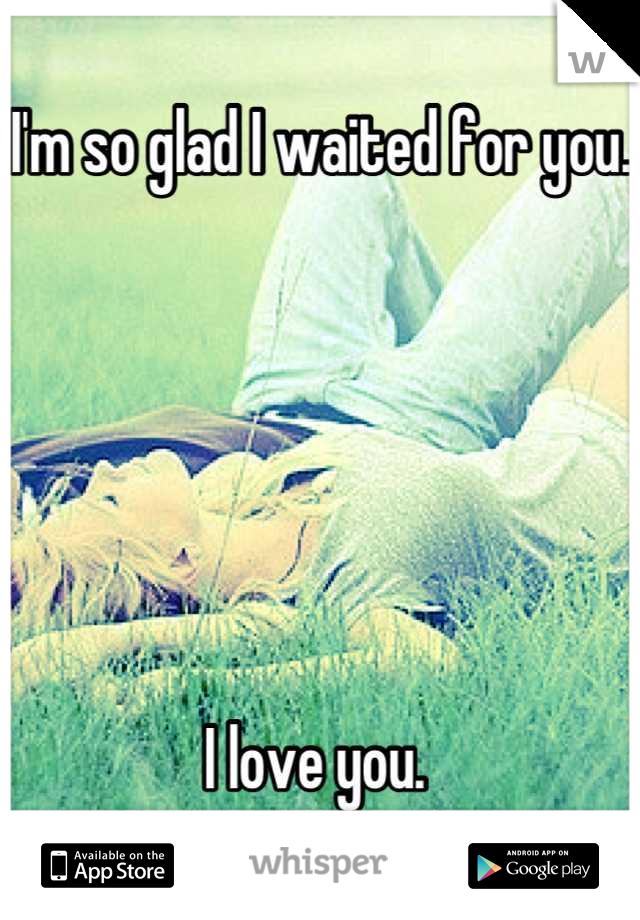 I'm so glad I waited for you.        I love you.