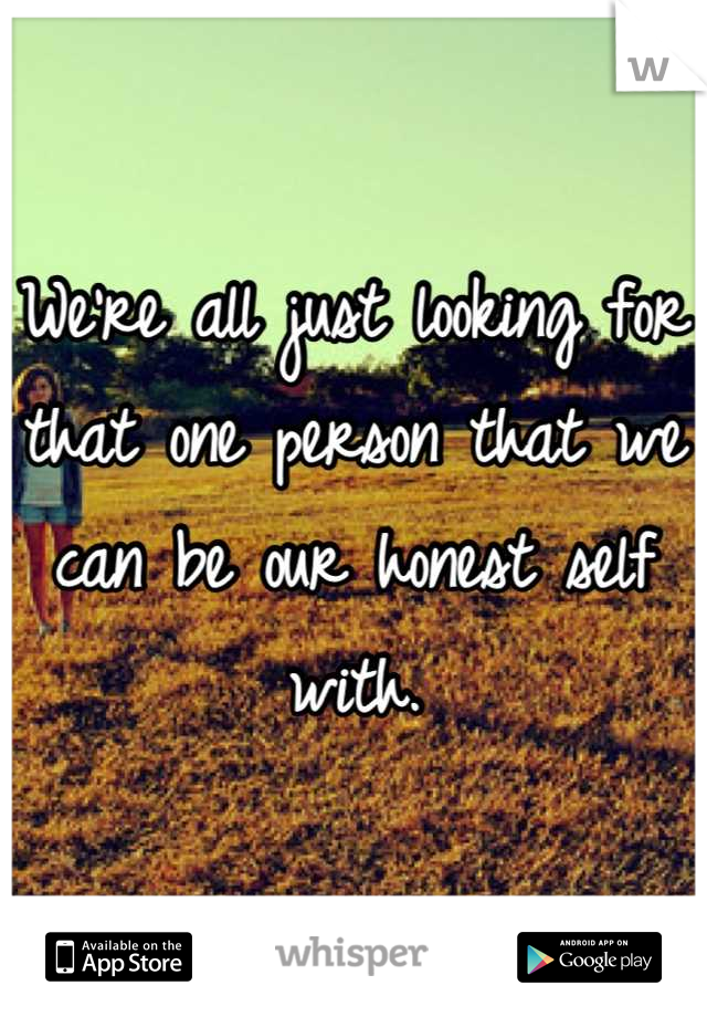 We're all just looking for that one person that we can be our honest self with.