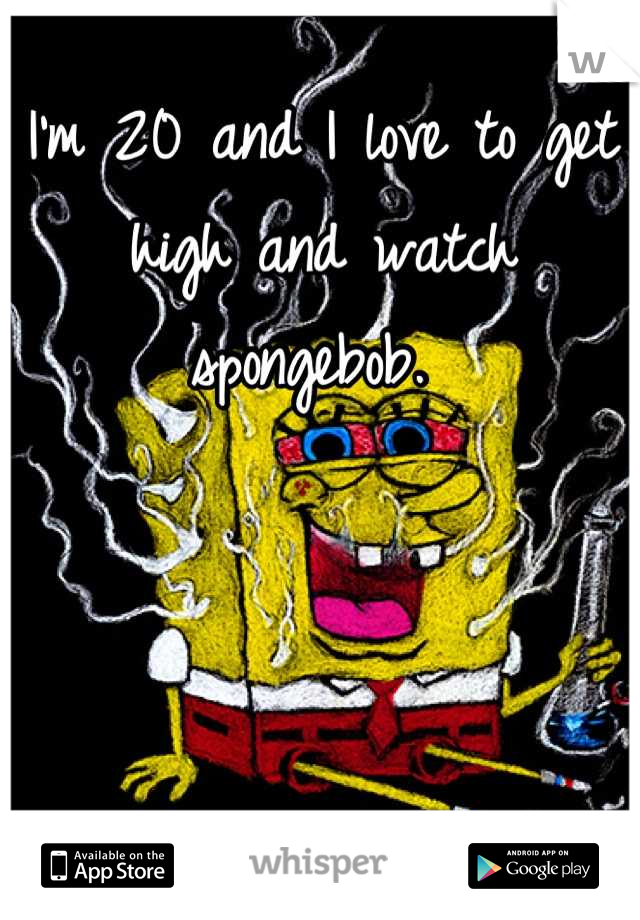 I'm 20 and I love to get high and watch spongebob.