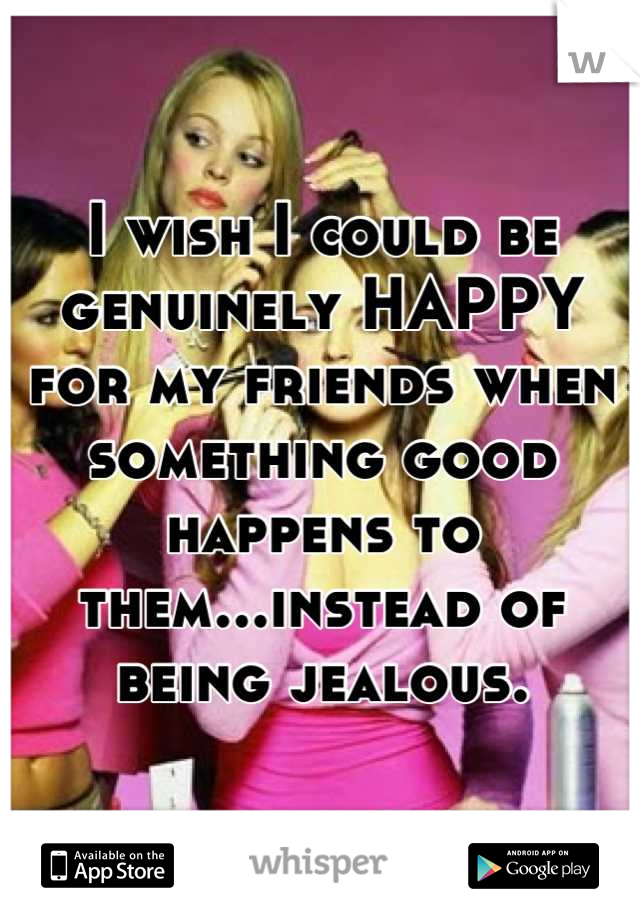 I wish I could be genuinely HAPPY for my friends when something good happens to them...instead of being jealous.