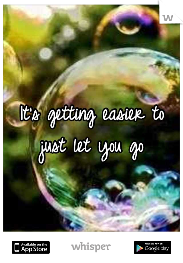 It's getting easier to just let you go
