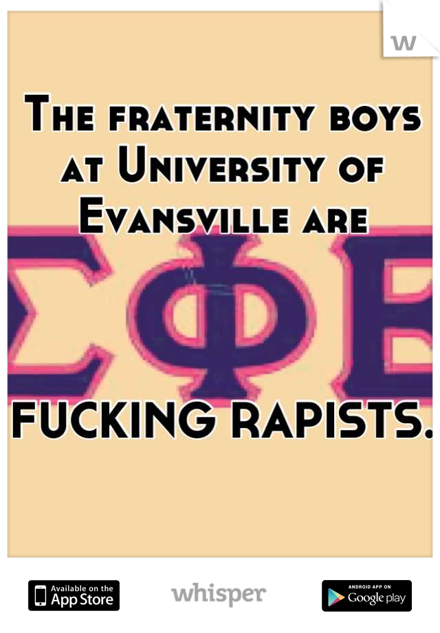The fraternity boys at University of Evansville are     FUCKING RAPISTS.