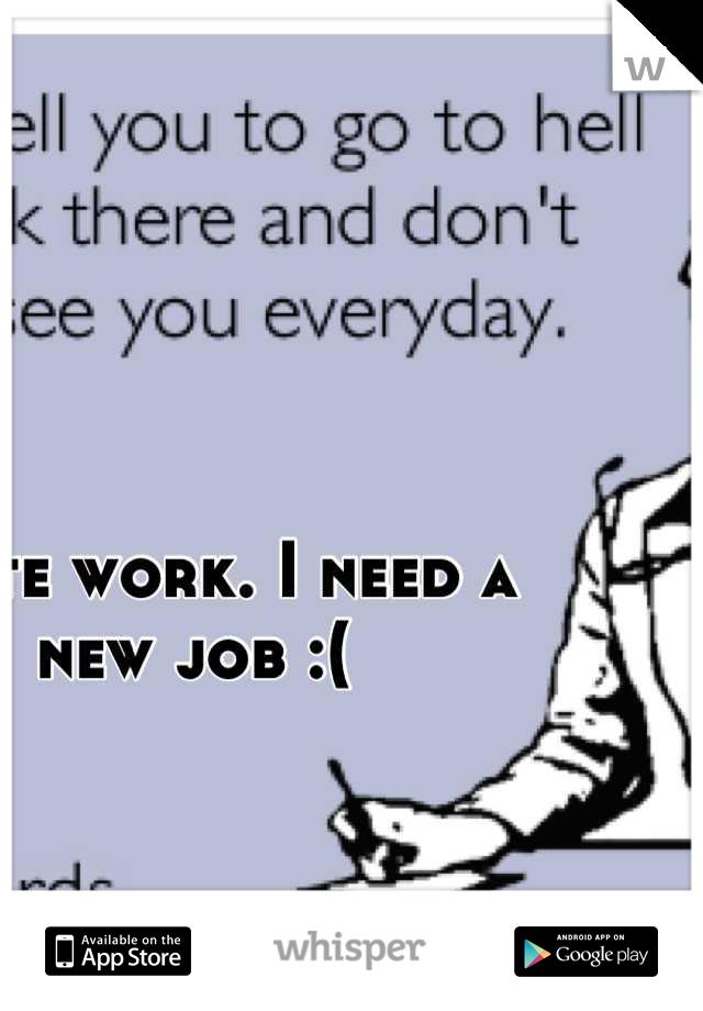 I hate work. I need a new job :(