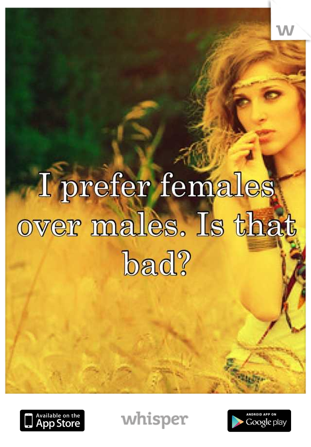 I prefer females over males. Is that bad?