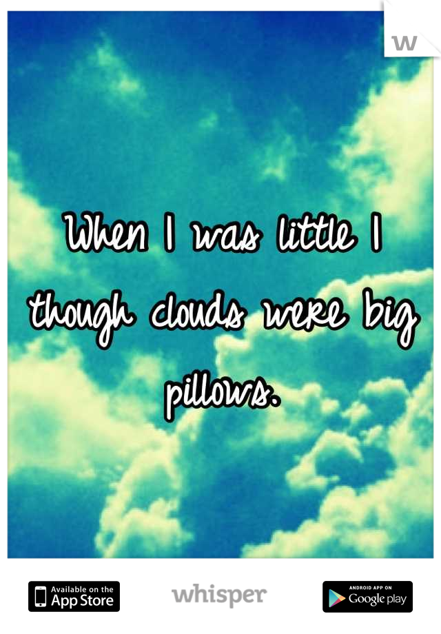 When I was little I though clouds were big pillows.