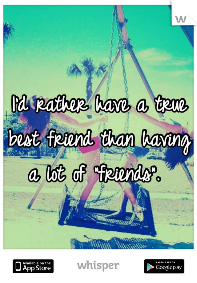 """I'd rather have a true best friend than having a lot of """"friends""""."""