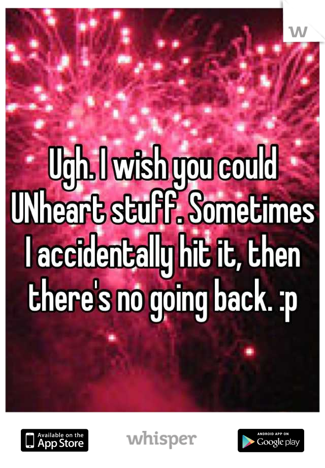 Ugh. I wish you could UNheart stuff. Sometimes I accidentally hit it, then there's no going back. :p