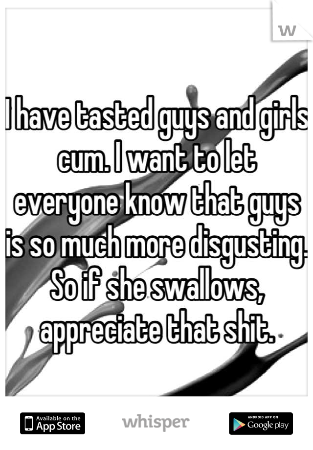 I have tasted guys and girls cum. I want to let everyone know that guys is so much more disgusting. So if she swallows, appreciate that shit.
