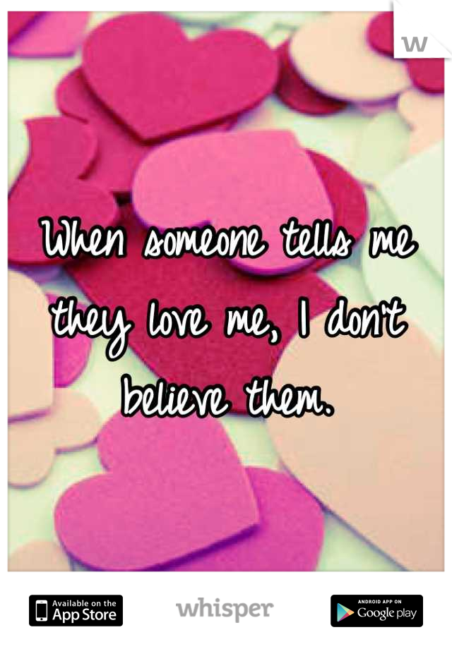 When someone tells me they love me, I don't believe them.