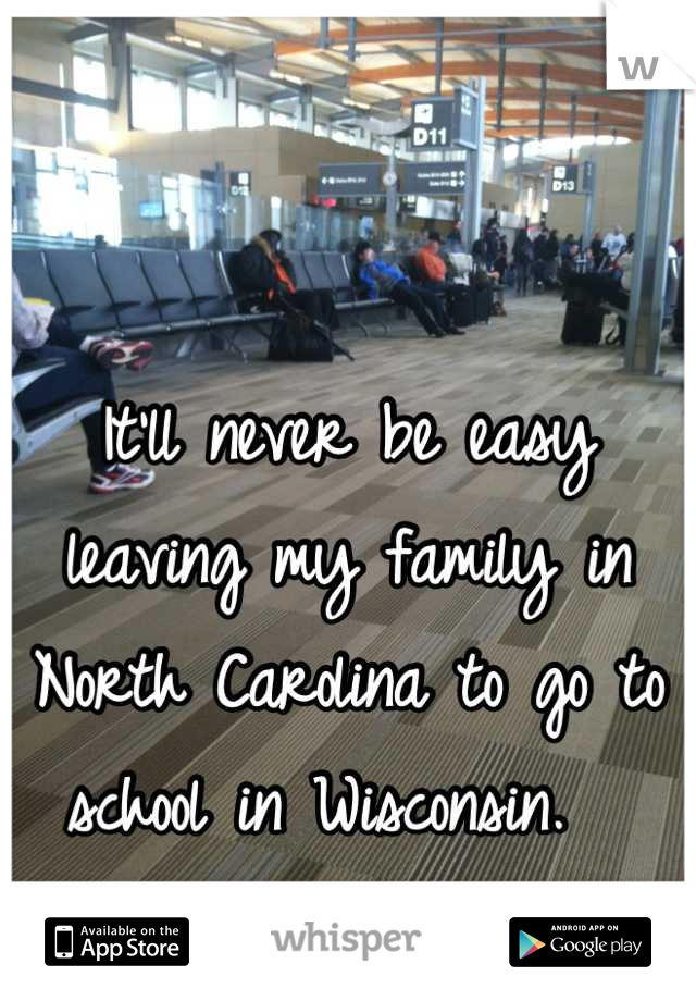 It'll never be easy leaving my family in North Carolina to go to school in Wisconsin.