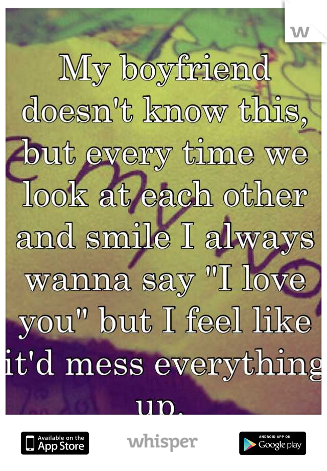 "My boyfriend doesn't know this, but every time we look at each other and smile I always wanna say ""I love you"" but I feel like it'd mess everything up."