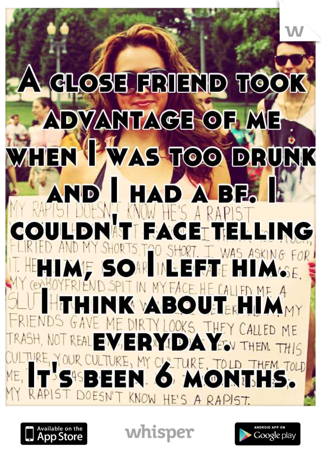A close friend took advantage of me when I was too drunk and I had a bf. I couldn't face telling him, so I left him.  I think about him everyday. It's been 6 months.