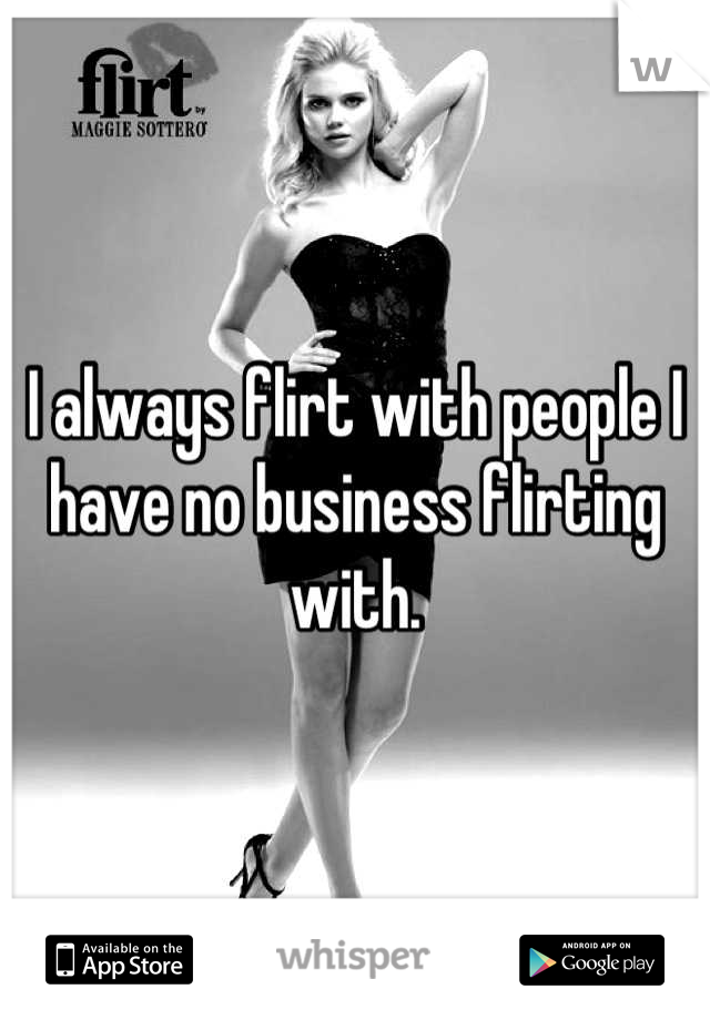 I always flirt with people I have no business flirting with.