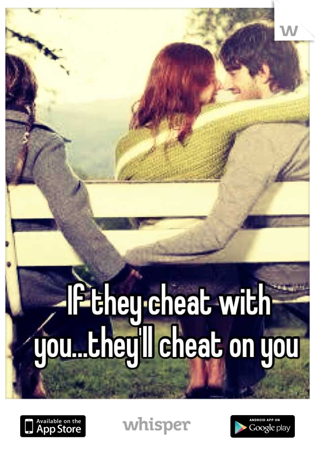If they cheat with you...they'll cheat on you